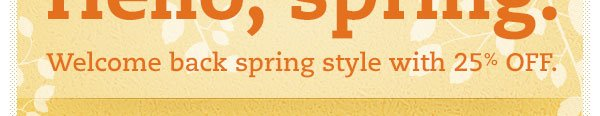 Welcome back spring style with 25% OFF.