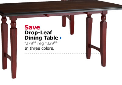 Save Drop-Leaf Dining Table $279.99 reg $329.95 In three colors.