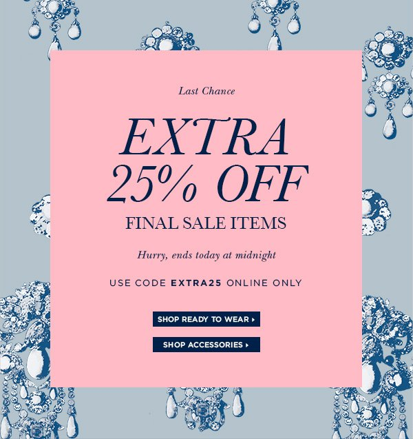 "Last Chance, extra 25% off final sale items. Hurry, ends today at midnight. Use code ""EXTRA25"" online only. SHOP NOW>"