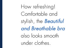 How refreshing! Comfortable and stylish, the Beautiful and Breathable bra also looks smooth under clothes.