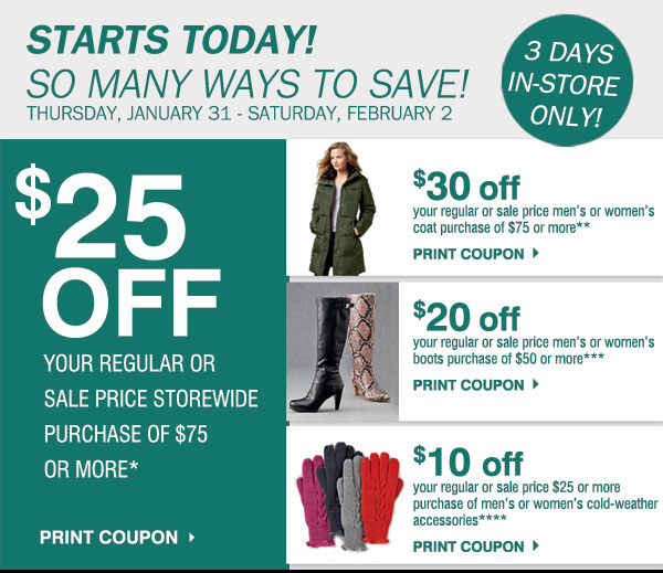 STARTS TODAY! SO MANY WAYS TO SAVE! Thursday, January 31 - Saturday, February 2. 3 DAYS IN-STORE ONLY!  $25 off your regular or sale price purchase of $75 or more* Print coupon.  $30 off your regular or sale price men's or women's coat purchase of $75 or more** Print coupon.  $20 off your regular or sale price men's or women's boots purchase of $50 or more*** Print coupon.  $10 off your regular or sale price $25 or more purchase of men's or women's cold-weather accessories****  Print coupon.
