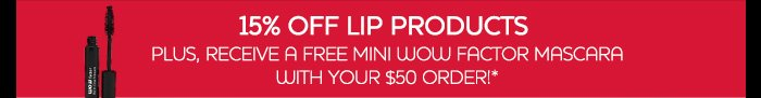 15% OFF LIP PRODUCTS PLUS, RECEIVE A FREE MINI WOW FACTOR MASCARA WITH YOUR $50 ORDER!*