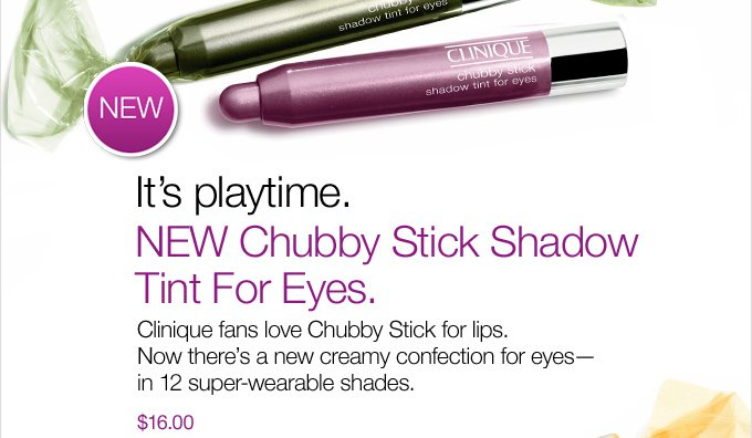 It's playtime. NEW Chubby Stick Shadow Tint For Eyes. Clinique fans love Chubby Stick for lips. Now there's a new creamy confection for eyes--in 12 super-wearable shades. $16.00