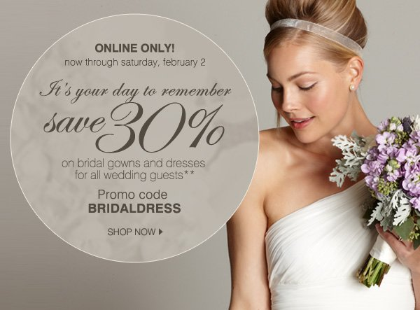 now through saturday, february 2. It's your day to remember. save 30% on bridal gowns and dresses for all wedding guests**. Promo code BRIDALDRESS. SHOP NOW.