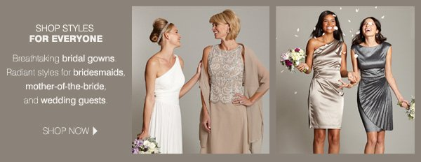 SHOP STYLES FOR EVERYONE. Breathtaking bridal gowns. Radiant styles for bridesmaids, mother-of-the-bride, and wedding guests. SHOP NOW.