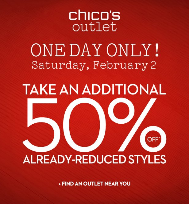 Chico's Outlet  One Day Only! Saturday, February 2nd  Take an additional 50% OFF* already-reduced styles!  FIND AN OUTLET NEAR YOU
