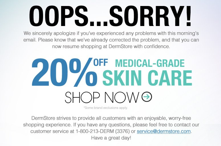 We sincerely apologize if you've experienced any problem with this morning's email. Please know that we've already corrected the problem, and that you can now resume shopping at DermStore with confidence. DermStore strives to provide all customers with an enjoyable, worry-free shopping experience. If you have any questions, please feel free to contact our customer service at 1-800-213-DERM (3376) or service@dermstore.com. Have a great day!