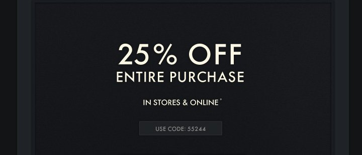25% OFF ENTIRE PURCHASE IN STORES & ONLINE* USE CODE 55244