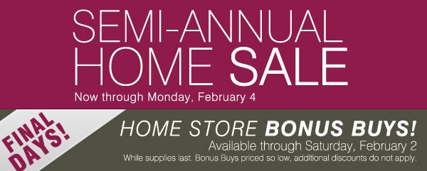 SEMI-ANNUAL HOME SALE - Now through Monday, February 4. FINAL DAYS! HOME STORE BONUS BUYS! Available through Saturday, February 2. While supplies last. Bonus Buys priced so low, additional discounts do not apply.