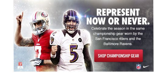 REPRESENT NOW OR NEVER. | Celebrate the season in the same championship gear worn by the San Francisco 49ers and the Baltimore Ravens. | SHOP CHAMPIONSHIP GEAR
