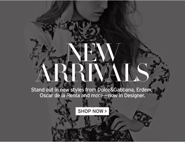 NEW ARRIVALS - Stand out in new styles from Dolce&Gabbanam, Erdem, Oscar de la Renta and more—now in Designer. SHOP NOW