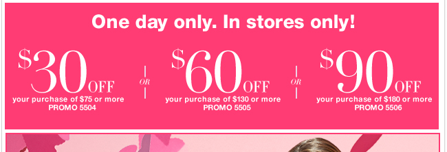 Print coupon to redeem in stores! Save $30 off $75 or $60 off $130 or $90 off $180!