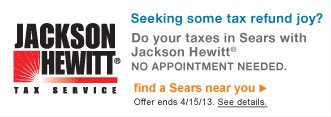 Jackson Hewitt(R) Tax Service | Do your taxes in Sears with Jackson Hewitt(R) | NO APPOINTMENT NEEDED. | find a Sears location | Offer ends 4/15/13. See details