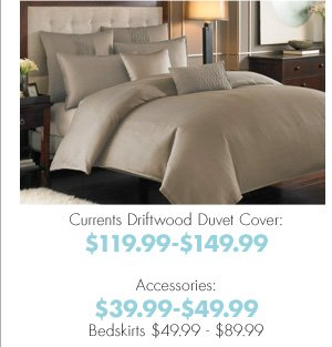 Currents Driftwood Duvet Cover: $119.99-$149.99 Accessories: $39.99-$49.99 Bedskirts $49.99-$89.99