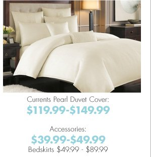 Currents Pearl Duvet Cover: $119.99-$149.99 Accessories: $39.99-$49.99 Bedskirts $49.99-$89.99
