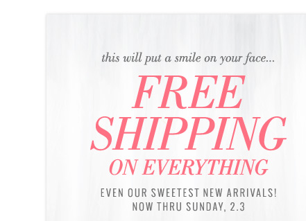 this will put a smile on your face... Free Shipping On Everything | Even Our Sweetest New Arrivals! Now Thru Sunday, 2.3