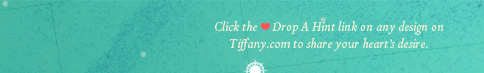 Click the Drop A Hint link on any design on Tiffany.com to share your heart's desire.