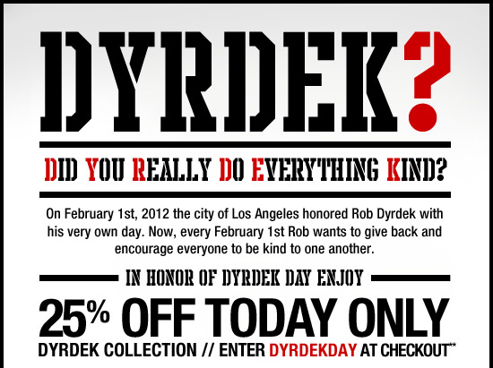 Did You Really Do Everything Kind? On February 1st, 2012 the city of Los Angeles honored Rob Dyrdek with his very own day. Now, every February 1st Rob wants to give back and encourage everyone to be kind to one another. In honor of Dyrdek Day enjoy 25% off the Dydek Collection. Enter DYRDEKDAY at checkout**