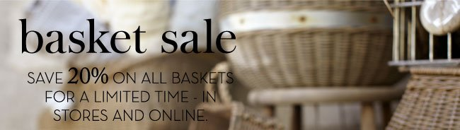 basket sale - SAVE 20% ON ALL BASKETS FOR A LIMITED TIME - IN STORES AND ONLINE.