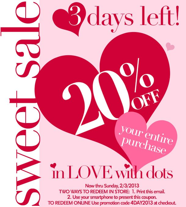 3 Days Left! In LOVE with Dots Sweet Sale! 20% Off your entire purchase. Now thru Sunday 2/3/2013. Two ways to redeem in store: 1. Print this email; 2. Use your smartphone to present this coupon.  To redeem online: Use promotion code 4DAY2013 at checkout.