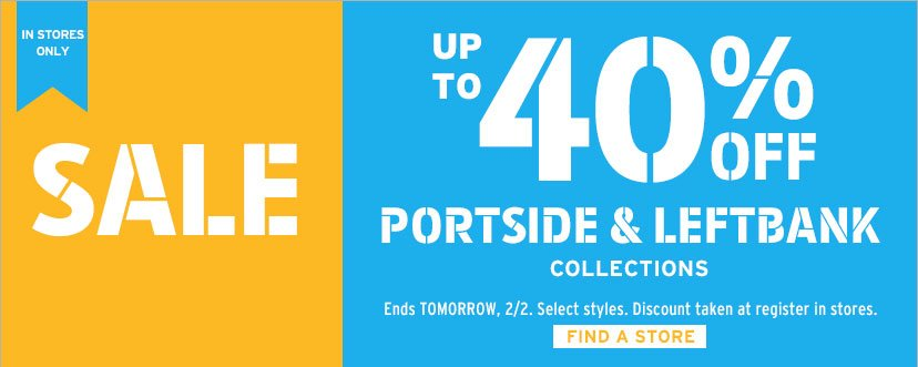 IN STORES ONLY | SALE | UP TO 40% OFF PORTSIDE & LEFTBANK COLLECTIONS | Ends TOMORROW, 2/2. Select styles. Discount taken at register in stores. | FIND A STORE