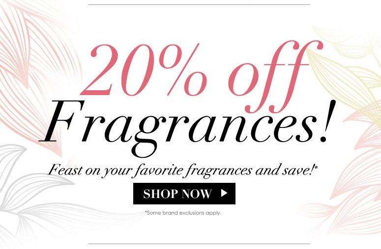20% Off Fragrances! Feast on your favorite fragrances and save! *Some brand exclusions apply. Shop Now>>