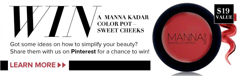 Win a Manna Kadar Color Pot – Sweet Cheeks ($19 Value) Got some ideas on how to simplify your beauty? Share them with us on Pinterest for a chance to win! Learn More>>