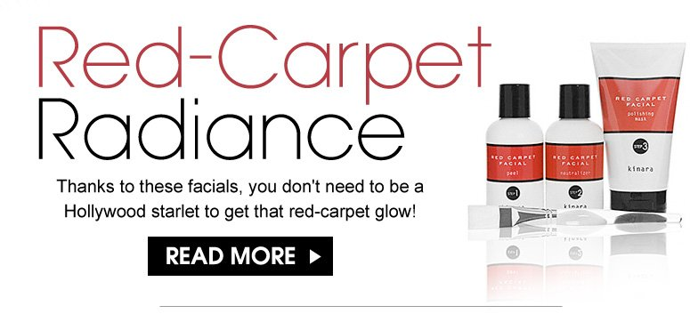 Red-Carpet Radiance Thanks to these facials, you don't need to be a Hollywood starlet to get that red-carpet glow! Read More>>