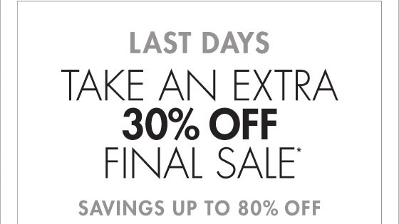 LAST DAYS TAKE AN EXTRA 30% OFF FINAL SALE* SAVINGS UP TO 80% OFF