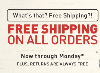 What's that? Free Shipping?! FREE SHIPPING ON ALL ORDERS - Now through Monday*