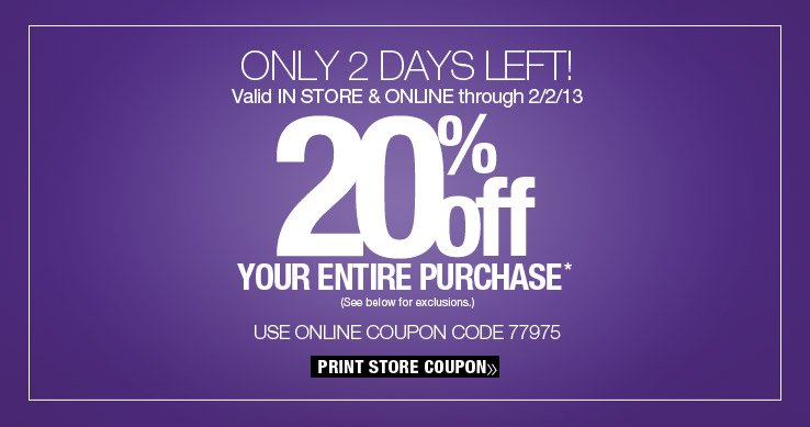 Only a two days left! 20% off your entire purchase. Valid in store and online through 2/2/13. Use online coupon code 77975. Print Store Coupon.