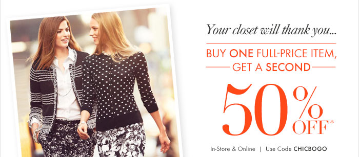 Your closet will thank you... Buy One Full–Price Item, Get a Second 50% OFF* In–store & Online Use code CHICBOGO