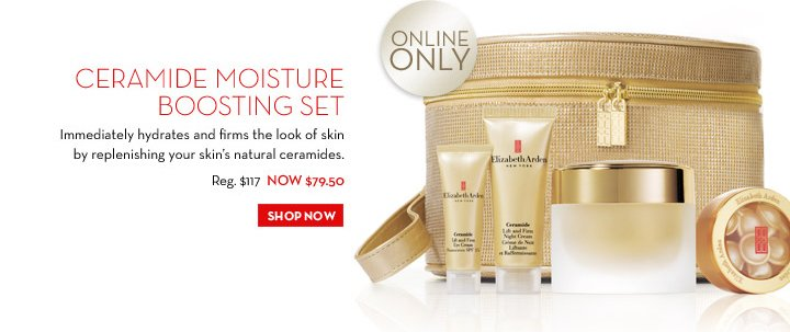 CERAMIDE MOISTURE BOOSTING SET. Immediately hydrates and firms the look of skin by replenishing your skin's natural ceramides. Reg. $117 NOW $79.50. ONLINE ONLY. SHOP NOW.