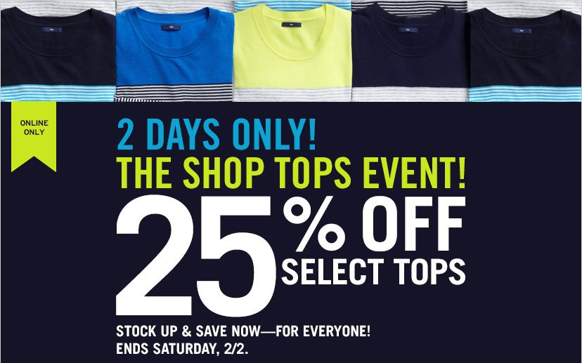 ONLINE ONLY | 2 DAYS ONLY! | THE SHOP TOPS EVENT! | 25% OFF SELECT TOPS | STOCK UP & SAVE NOW - FOR EVERYONE! | ENDS SATURDAY, 2/2.