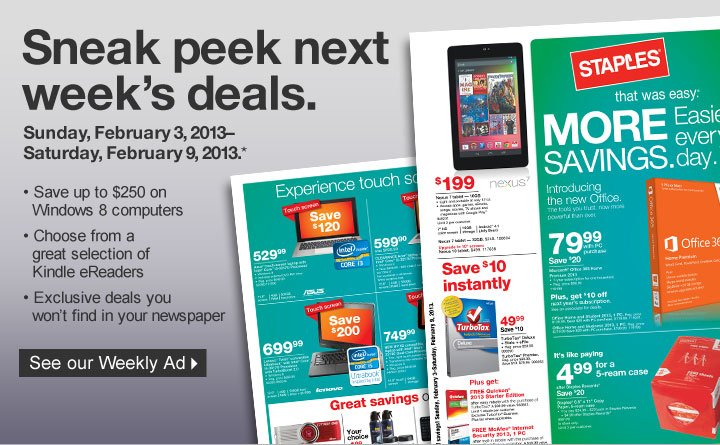 Sneak peek next weeks deals.  Sunday, February 3, 2013–Saturday, February 9, 2013 (*). Save up  to $250 on Windows 8 computers. Choose from a great selection of Kindle  eReaders. Exclusive deals you won't find in your newspaper. See our  Weekly Ad.