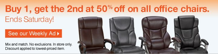 Buy 1,  get the 2nd at 50% off on all office chairs. Ends Saturday! See our  Weekly Ad. Mix and match. No exclusions. In store only. Discount applied  to lowest priced item.