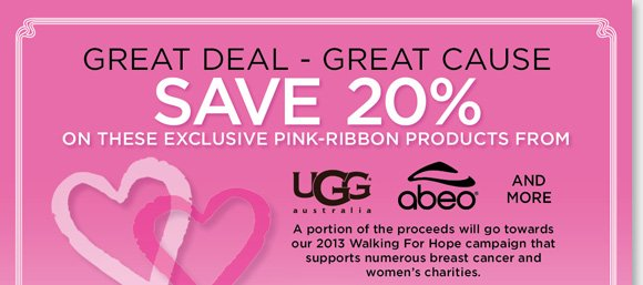 Give great Valentine's gifts for a great cause. Shop our exclusive Pink Ribbon styles from UGG® Australia, ABEO and more and save 20%. A portion of the proceeds will go towards our 2013 Walking for Hope campaign to support numerous breast cancer and women's charities. Shop now at The Walking Company.