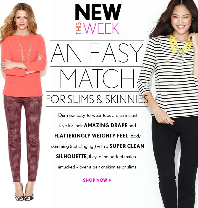 NEW THIS WEEK  AN EASY MATCH FOR SLIMS & SKINNIES  Our new, easy–to–wear tops are an instant fave for their AMAZING DRAPE and FLATTERINGLY WEIGHTY FEEL. Body skimming (not clinging!) with a SUPER CLEAN SILHOUETTE, they're the perfect match - untucked - over a pair of skinnies or slims.  SHOP NOW