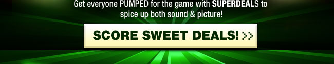Get everyone PUMPED for the game with SUPERDEALS to spice up both sound & picture! SCORE SWEET DEALS!