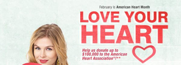 February is American Heart Month. Love Your Heart. Help us donate up to a $100,000 to the American Heart Association®!**