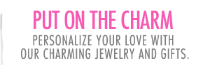 Put on the charm - personalize your love with our charming jewelry and gifts.