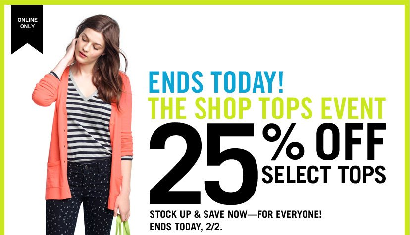 ONLINE ONLY | ENDS TODAY!  THE SHOP TOPS EVENT | 25% OFF SELECT TOPS | STOCK UP & SAVE NOW - FOR EVERYONE! | ENDS TODAY, 2/2.
