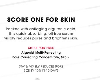 Score One For Skin. Packed with antiaging alguronic acid, this quick-absorbing, oil-free serum visibly reduces pores and brightens skin. Visibly reduces pore size by 10% in 10 days. Ships for free. Algenist Multi-Perfecting Pore Correcting Concentrate, $75.