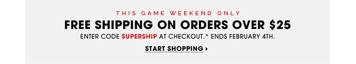 This game weekend only. Free Shipping On orders over $25. Enter code SUPERSHIP at checkout.* Ends February 4th. Start Shopping.