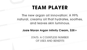 Team Player. The new argan oil innovation: A 99% natural, creamy oil that hydrates, soothes, and leaves skin luminous. A countless number of uses and benefits