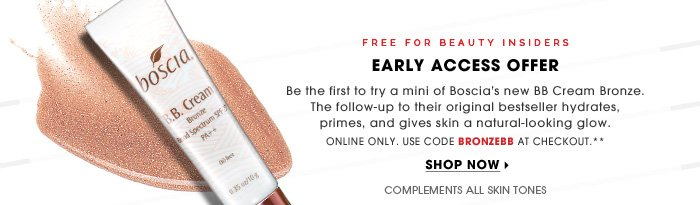 Free For Beauty Insiders. Early Access Offer. Be the first to try a mini of Boscia's new BB Cream Bronze. The follow-up to their original bestseller hydrates, primes, and gives skin a natural-looking glow. Online only. Use code BRONZEBB at checkout.** Stats: complements all skin tones. Shop now.