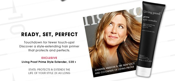 Ready, Set, Perfect. Touchdown for fewer touch-ups! Discover a style-extending hair primer that protects and perfects. Protects & extends the life of your style 2x as long. Jennifer Aniston is the new face and co-owner of Living Proof. Exclusive. Living Proof Prime Style Extender, $20.