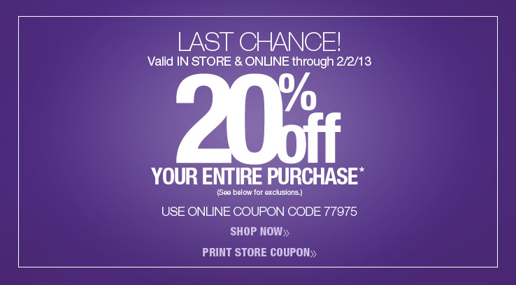 Last Chance! 20% off your entire purchase. Valid in store and online through 2/2/13. Use online coupon code 77975.
