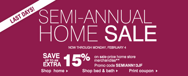 LAST DAYS! SEMI-ANNUAL HOME SALE. Now through Monday, February 4. SAVE up to an EXTRA 15% on sale-price home store merchandise**. Promo code: SEMIANN13JF.
