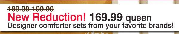 New Reduction! 169.99 queen Designer comforter sets from your favorite brands!